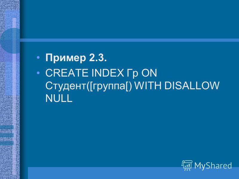 Пример 2.3. CREATE INDEX Гр ON Студент([группа[) WITH DISALLOW NULL