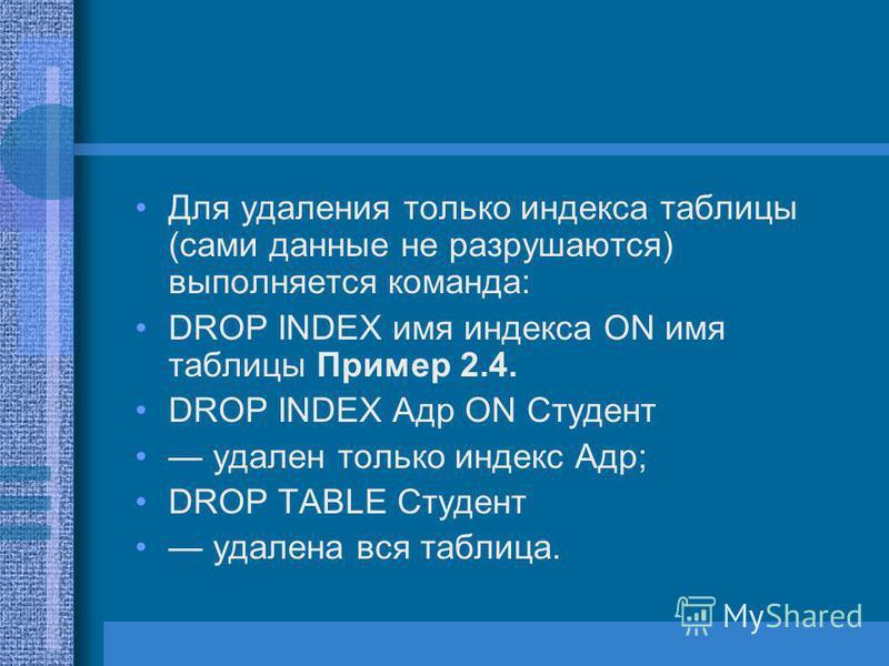 Для удаления только индекса таблицы (сами данные не разрушаются) выполняется команда: DROP INDEX имя индекса ON имя таблицы Пример 2.4. DROP INDEX Адр ON Студент удален только индекс Адр; DROP TABLE Студент удалена вся таблица.