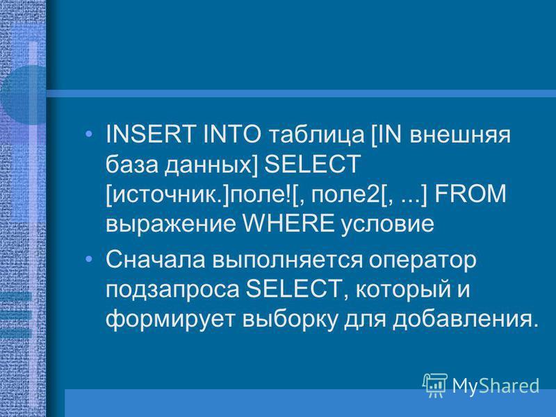 INSERT INTO таблица [IN внешняя база данных] SELECT [источник.]поле![, поле 2[,...] FROM выражение WHERE условие Сначала выполняется оператор подзапроса SELECT, который и формирует выборку для добавления.