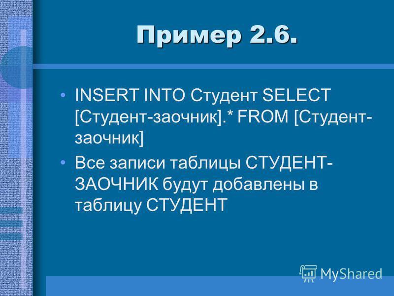 Пример 2.6. INSERT INTO Студент SELECT [Студент-заочник].* FROM [Студент- заочник] Все записи таблицы СТУДЕНТ- ЗАОЧНИК будут добавлены в таблицу СТУДЕНТ