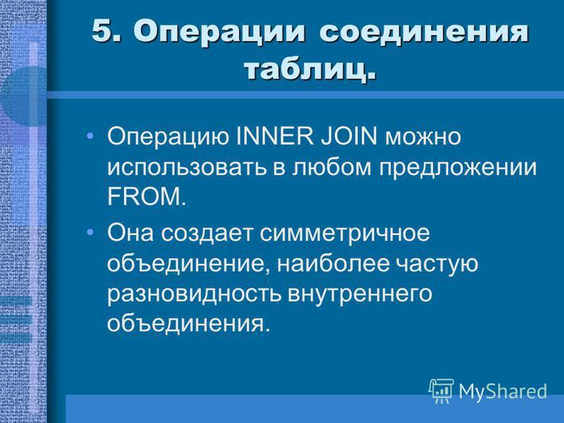 5. Операции соединения таблиц. Операцию INNER JOIN можно использовать в любом предложении FROM. Она создает симметричное объединение, наиболее частую разновидность внутреннего объединения.