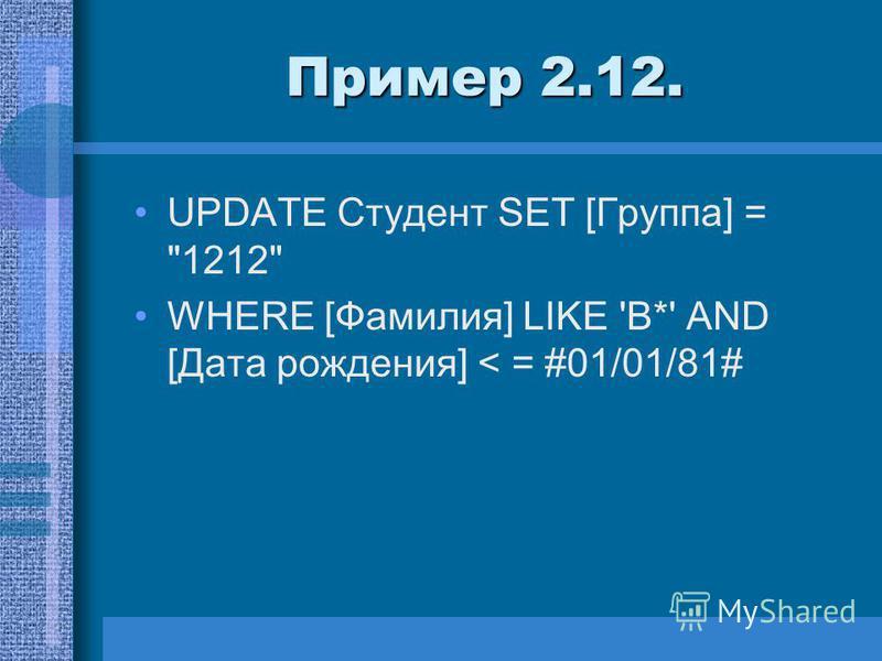 Пример 2.12. UPDATE Студент SET [Группа] = 1212 WHERE [Фамилия] LIKE 'В*' AND [Дата рождения] < = #01/01/81#