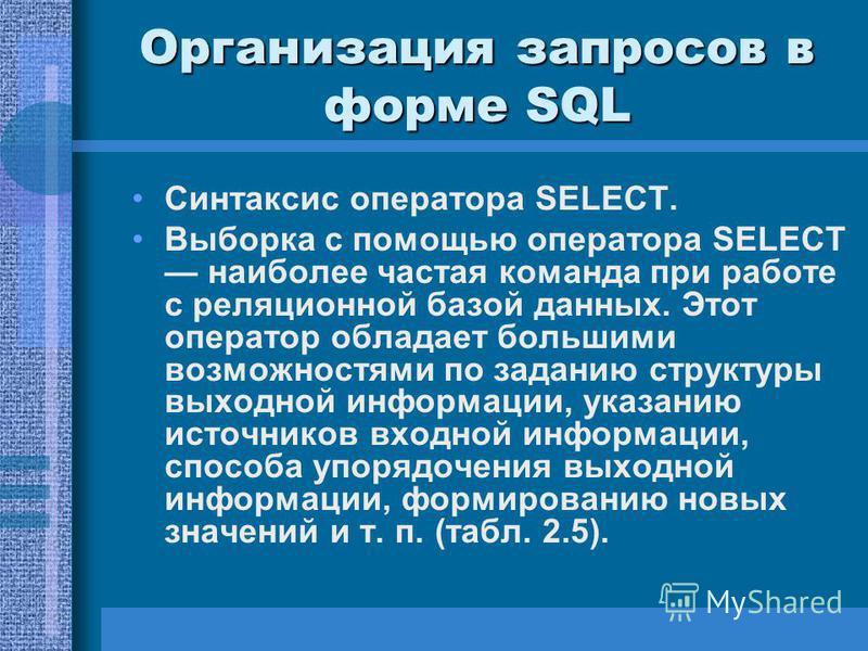 Организация запросов в форме SQL Синтаксис оператора SELECT. Выборка с помощью оператора SELECT наиболее частая команда при работе с реляционной базой данных. Этот оператор обладает большими возможностями по заданию структуры выходной информации,