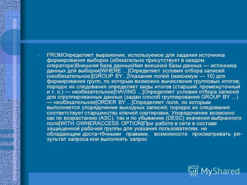 FROMОпределяет выражение, используемое для задания источника формирования выборки (обязательно присутствует в каждом операторе)Внешняя база данных Имя внешней базы данных источника данных для выборки[WHERE...]Определяет условия отбора записей (необ