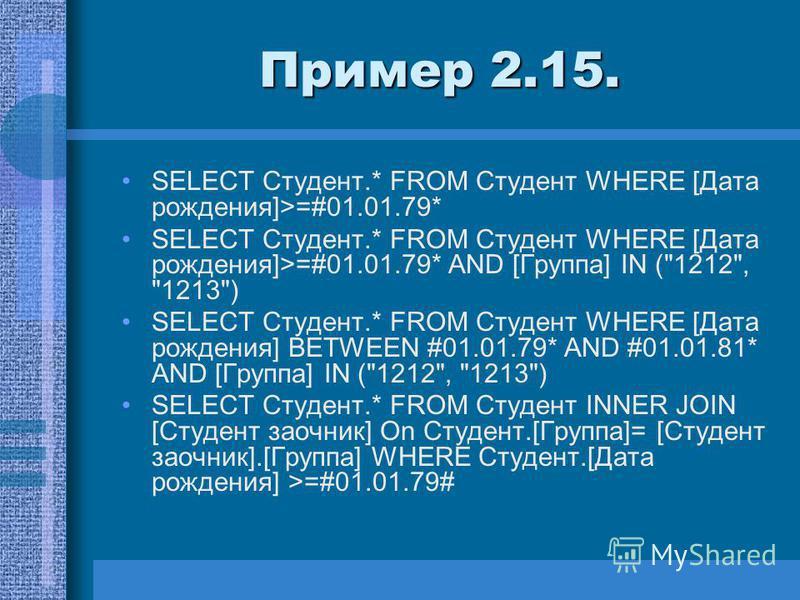 Пример 2.15. SELECT Студент.* FROM Студент WHERE [Дата рождения]>=#01.01.79* SELECT Студент.* FROM Студент WHERE [Дата рождения]>=#01.01.79* AND [Группа] IN (