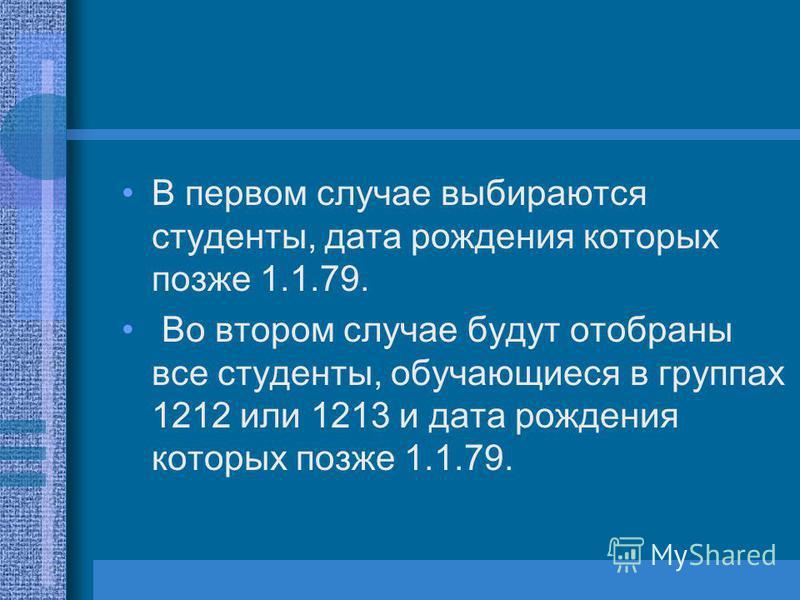 В первом случае выбираются студенты, дата рождения которых позже 1.1.79. Во втором случае будут отобраны все студенты, обучающиеся в группах 1212 или 1213 и дата рождения которых позже 1.1.79.