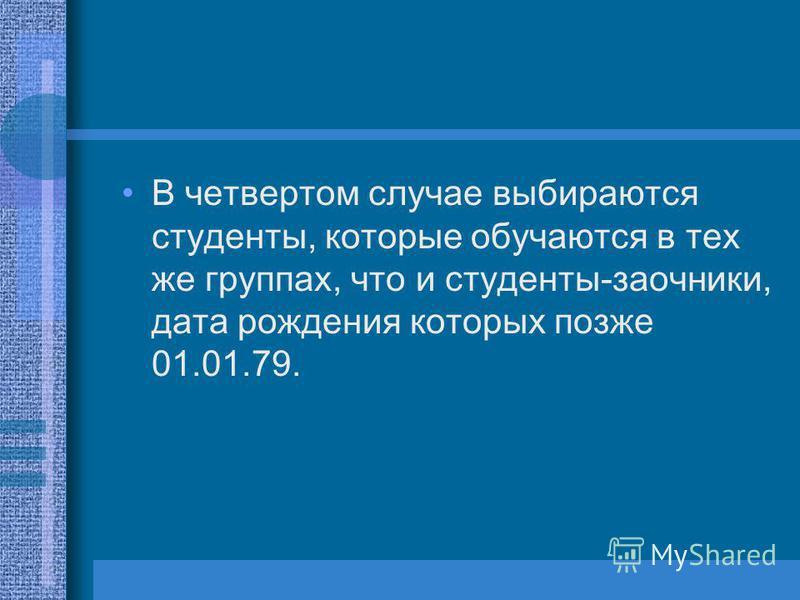 В четвертом случае выбираются студенты, которые обучаются в тех же группах, что и студенты-заочники, дата рождения которых позже 01.01.79.