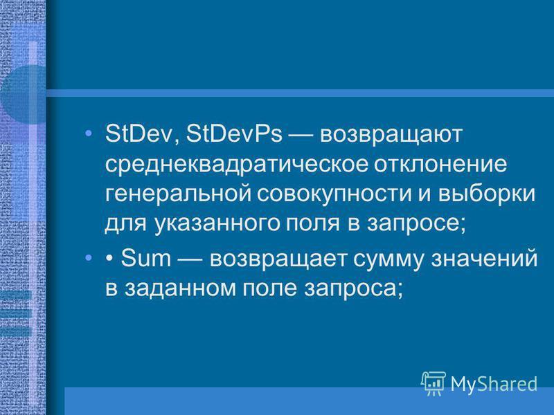 StDev, StDevPs возвращают среднеквадратическое отклонение генеральной совокупности и выборки для указанного поля в запросе; Sum возвращает сумму значений в заданном поле запроса;