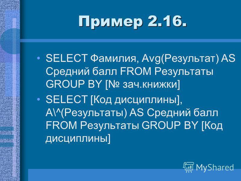 Пример 2.16. SELECT Фамилия, Avg(Peзyльтaт) AS Средний балл FROM Результаты GROUP BY [ зач.книжки] SELECT [Код дисциплины], А\^(Результаты) AS Средний балл FROM Результаты GROUP BY [Код дисциплины]