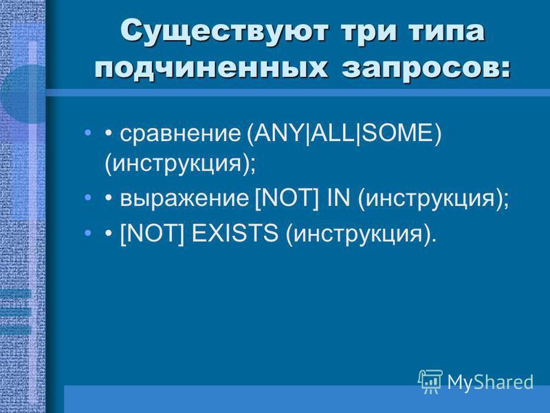 Существуют три типа подчиненных запросов: сравнение (ANY|ALL|SOME) (инструкция); выражение [NOT] IN (инструкция); [NOT] EXISTS (инструкция).