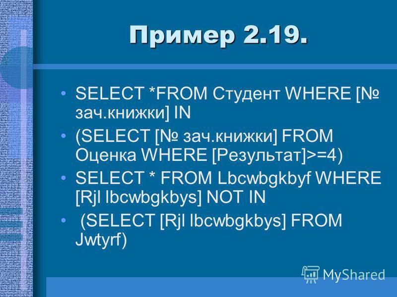 Пример 2.19. SELECT *FROM Студент WHERE [ зач.книжки] IN (SELECT [ зач.книжки] FROM Оценка WHERE [Результат]>=4) SELECT * FROM Lbcwbgkbyf WHERE [Rjl lbcwbgkbys] NOT IN (SELECT [Rjl lbcwbgkbys] FROM Jwtyrf)