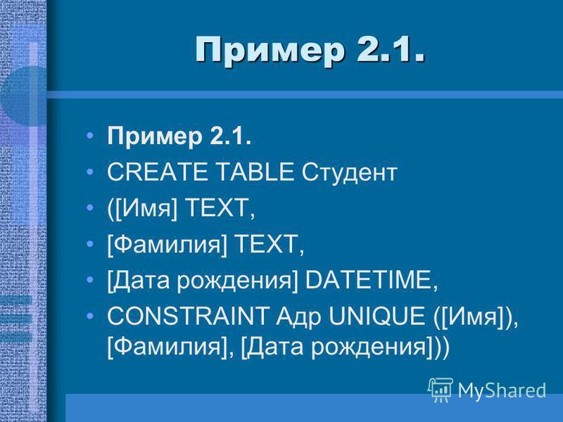 Пример 2.1. CREATE TABLE Студент ([Имя] TEXT, [Фамилия] TEXT, [Дата рождения] DATETIME, CONSTRAINT Адр UNIQUE ([Имя]), [Фамилия], [Дата рождения]))