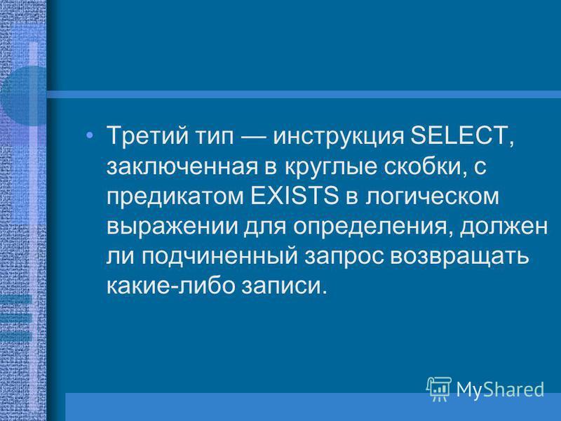 Третий тип инструкция SELECT, заключенная в круглые скобки, с предикатом EXISTS в логическом выражении для определения, должен ли подчиненный запрос возвращать какие-либо записи.