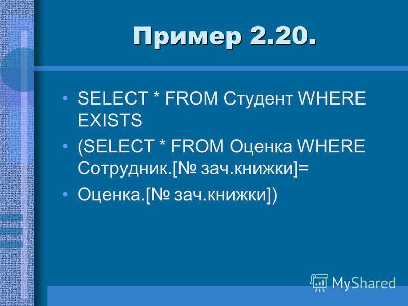 Пример 2.20. SELECT * FROM Студент WHERE EXISTS (SELECT * FROM Оценка WHERE Сотрудник.[ зач.книжки]= Оценка.[ зач.книжки])