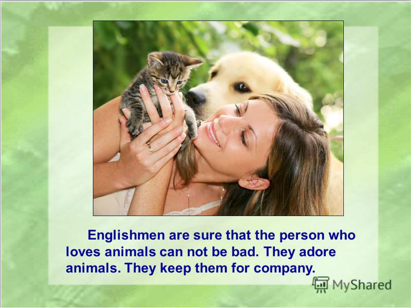 Englishmen are sure that the person who loves animals can not be bad. They adore animals. They keep them for company.