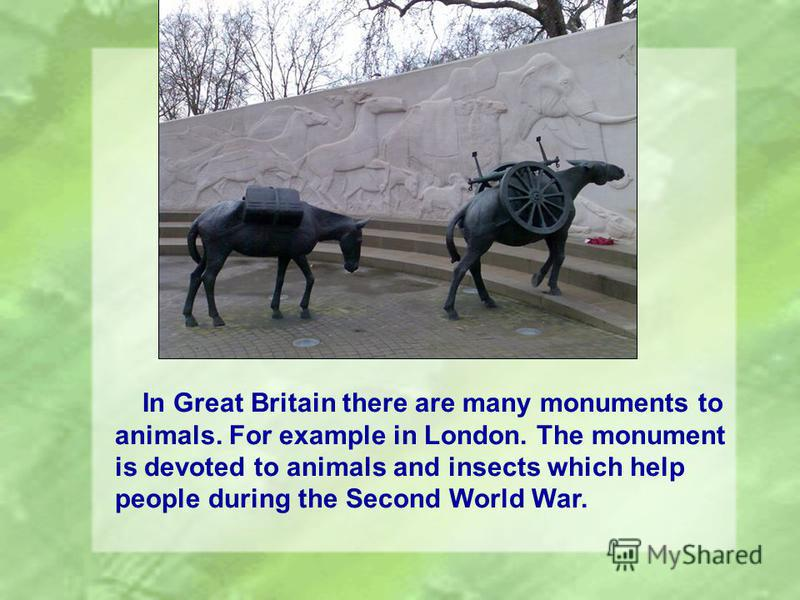 In Great Britain there are many monuments to animals. For example in London. The monument is devoted to animals and insects which help people during the Second World War.
