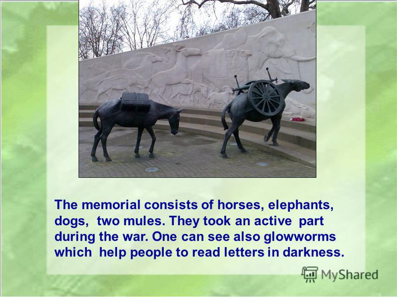 The memorial consists of horses, elephants, dogs, two mules. They took an active part during the war. One can see also glowworms which help people to read letters in darkness.