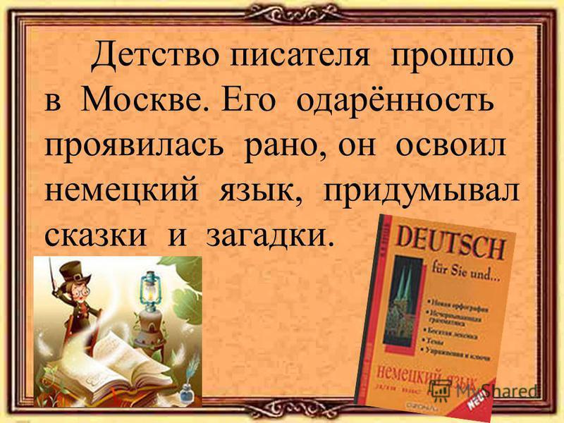 Детство писателя прошло в Москве. Его одарённость проявилась рано, он освоил немецкий язык, придумывал сказки и загадки.