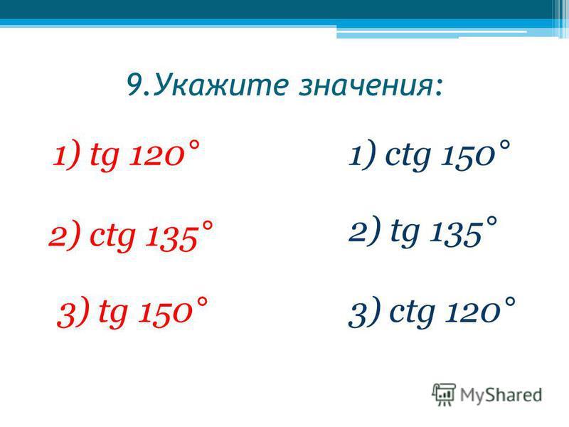 9. Укажите значения: 1) tg 120°1) ctg 150° 2) сtg 135° 2) tg 135° 3) tg 150°3) сtg 120°