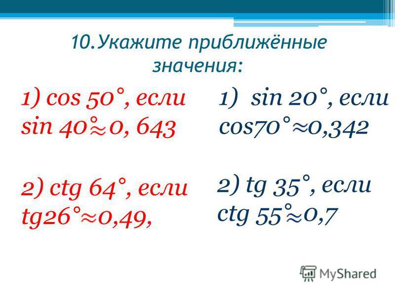 10. Укажите приближённые значения: 1) cos 50°, если sin 40° 0, 643 1)sin 20°, если cos70° 0,342 2) сtg 64°, если tg26° 0,49, 2) tg 35°, если сtg 55° 0,7
