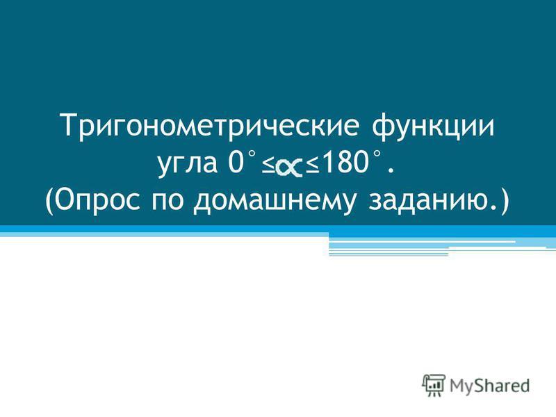 Тригонометрические функции угла 0° 180°. (Опрос по домашнему заданию.)