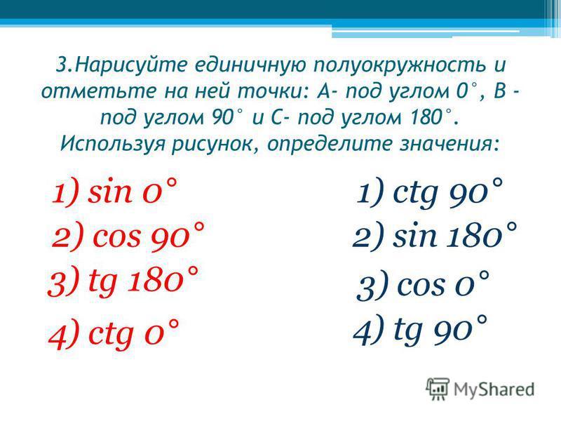 3. Нарисуйте единичную полуокружность и отметьте на ней точки: А- под углом 0°, В - под углом 90° и С- под углом 180°. Используя рисунок, определите значения: 1) sin 0° 2) cos 90° 3) tg 180° 4) ctg 0° 1) ctg 90° 2) sin 180° 3) cos 0° 4) tg 90°