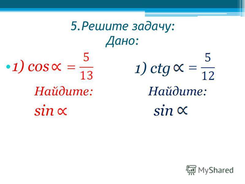 5. Решите задачу: Дано: 1) cos 1) ctg Найдите: sin