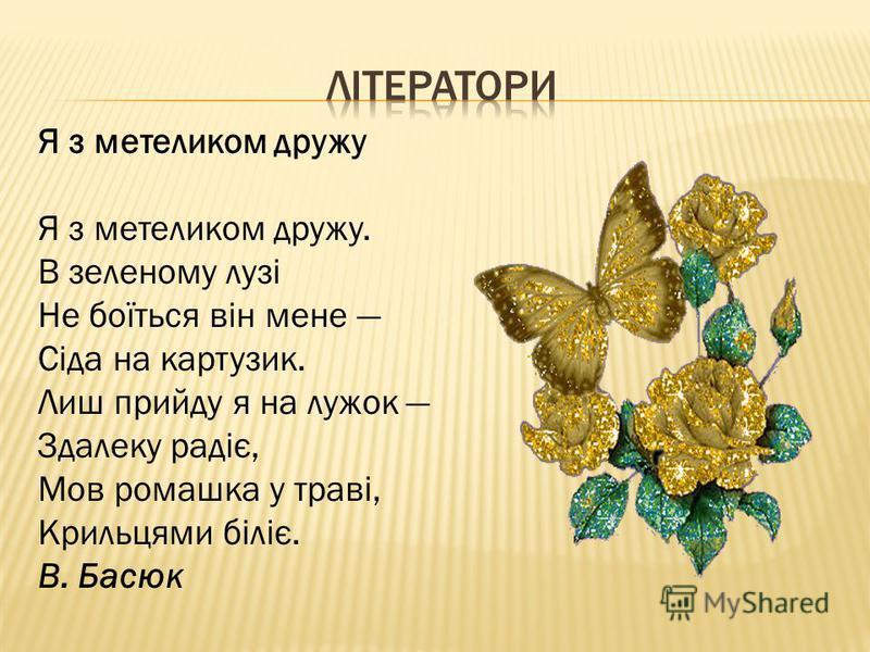 Я з метеликом дружу Я з метеликом дружу. В зеленому лузі Не боїться він мене Сіда на картузик. Лиш прийду я на лужок Здалеку радіє, Мов ромашка у траві, Крильцями біліє. В. Басюк