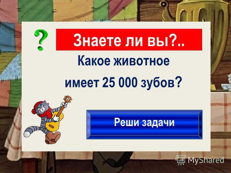 Знаете ли вы?.. Реши задачи Какое животное имеет 25 000 зубов ?