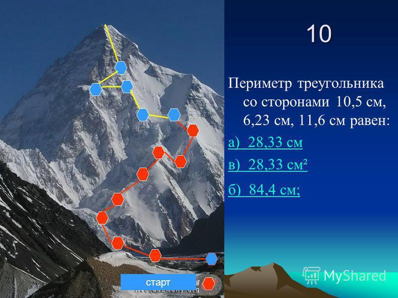 10 Периметр треугольника со сторонами 10,5 см, 6,23 см, 11,6 см равен: а) 28,33 см в) 28,33 см² б) 84,4 см; старт