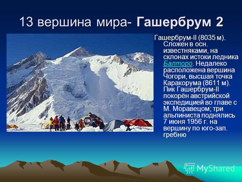13 вершина мира- Гашербрум 2 Гашербрум-II (8035 м). Сложен в осн. известняками, на склонах истоки ледника Балторо. Недалеко расположена вершина Чогори, высшая точка Каракорума (8611 м). Пик Гашербрум-II покорён австрийской экспедицией во главе с М. М