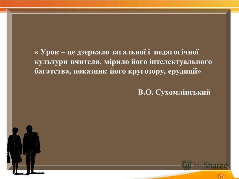 « Урок – це дзеркало загальної і педагогічної культури вчителя, мірило його інтелектуального багатства, показник його кругозору, ерудиції» В.О. Сухомлінський