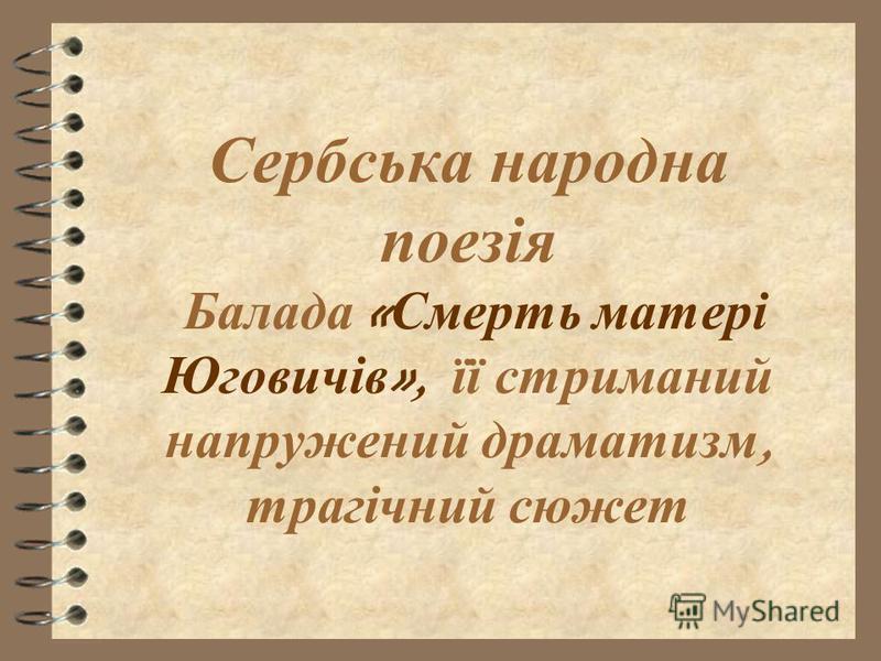 Сербська н ародна поезія Балада « Смерть м атері Юговичів », ї ї с триманий напружений д раматизм, трагічний с южет