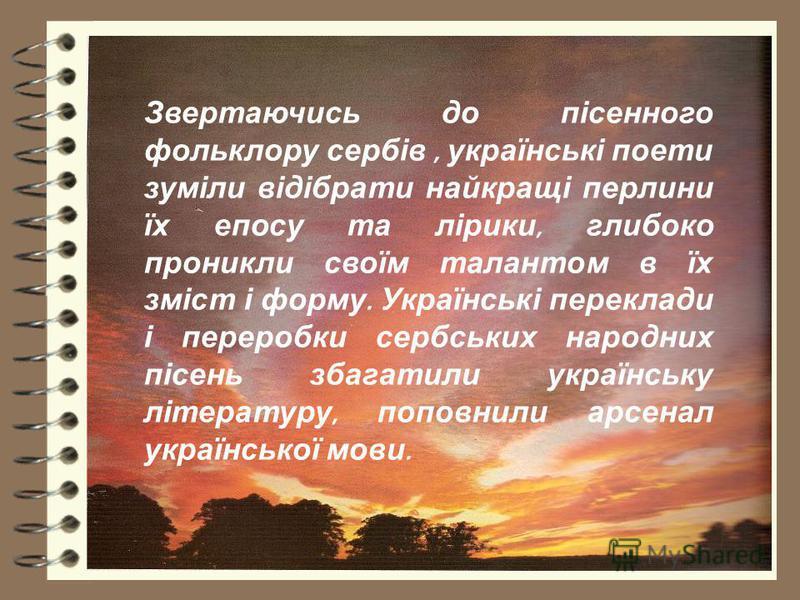 Звертаючись до пісенного фольклору сербів, українські поети зуміли відібрати найкращі перлини їх епосу та лірики, глибоко проникли своїм талантом в їх зміст і форму. Українські переклади і переробки сербських народних пісень збагатили українську літе