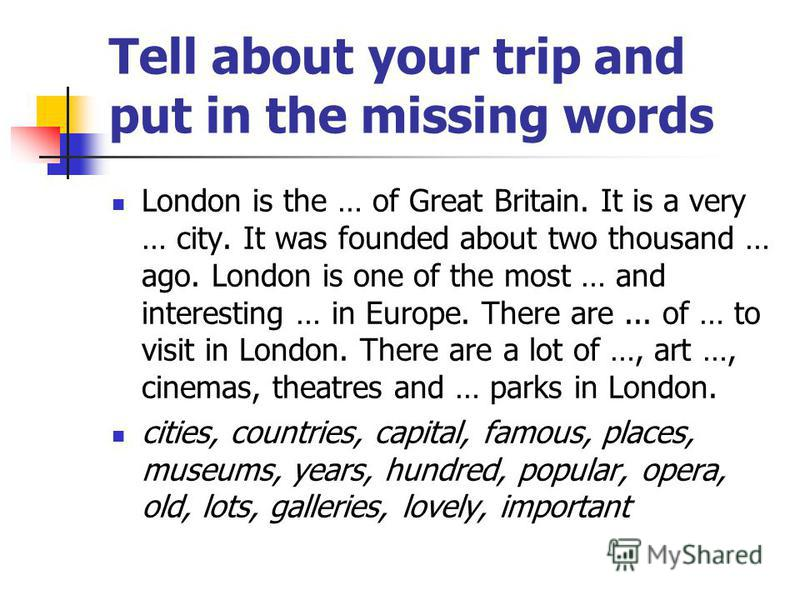 Tell about your trip and put in the missing words London is the … of Great Britain. It is a very … city. It was founded about two thousand … ago. London is one of the most … and interesting … in Europe. There are... of … to visit in London. There are
