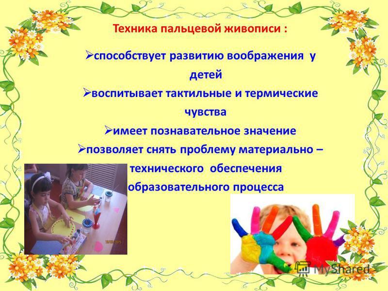 Техника пальцевой живописи : способствует развитию воображения у детей воспитывает тактильные и термические чувства имеет познавательное значение позволяет снять проблему материально – технического обеспечения образовательного процесса