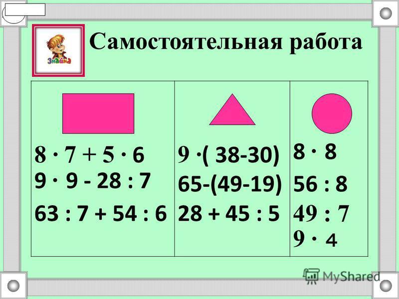 8 · 7 + 5 · 6 9 · 9 - 28 : 7 63 : 7 + 54 : 6 9 · ( 38-30) 65-(49-19) 28 + 45 : 5 8 · 8 56 : 8 49 : 7 9 · 4 Самостоятельная работа