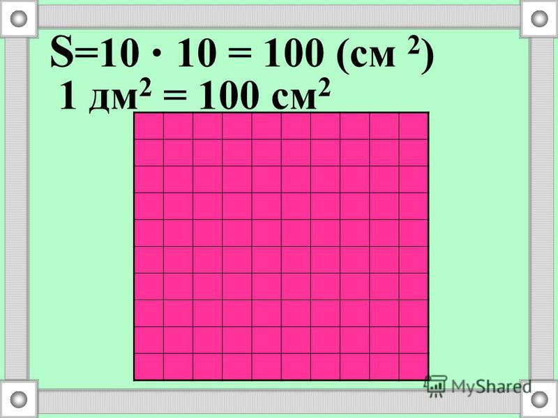 S =10. 10 = 100 (см 2 ) 1 дм 2 = 100 см 2