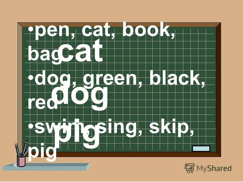 pen, cat, book, bag dog, green, black, red swim, sing, skip, pig dog cat pig