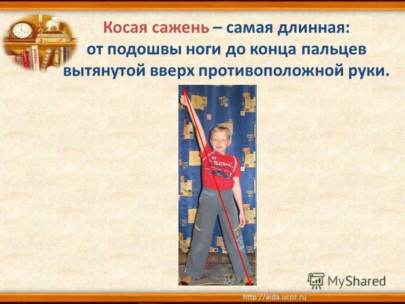 Косая сажени – самая длинная: от подошвы ноги до конца пальцев вытянутой вверх противоположной руки.