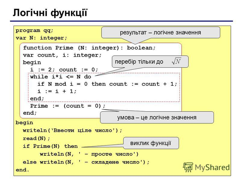 Логічні функції program qq; var N: integer; begin writeln(Ввести ціле число'); read(N); if Prime(N) then writeln(N, ' – просте число') else writeln(N, ' – складене число'); end. function Prime (N: integer): boolean; var count, i: integer; begin i :=