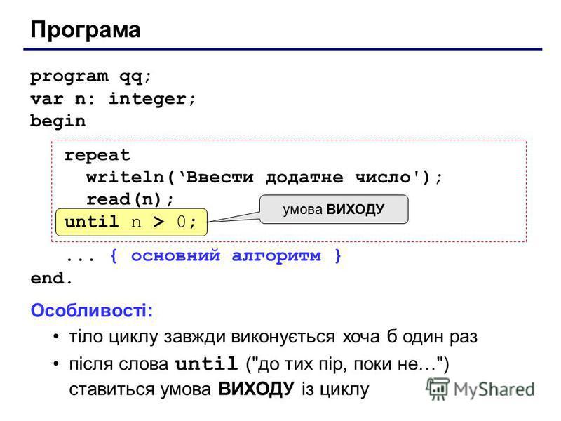 Програма program qq; var n: integer; begin repeat writeln(Ввести додатне число'); read(n); until n > 0;... { основний алгоритм } end. until n > 0; умова ВИХОДУ Особливості: тіло циклу завжди виконується хоча б один раз після слова until (