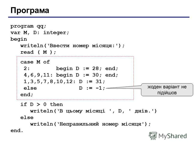 Програма program qq; var M, D: integer; begin writeln(Ввести номер місяця:'); read ( M ); case M of 2: begin D := 28; end; 4,6,9,11: begin D := 30; end; 1,3,5,7,8,10,12: D := 31; else D := -1; end; if D > 0 then writeln(В цьому місяці ', D, ' днів.')