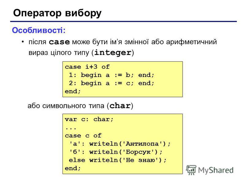 Оператор вибору Особливості: після case може бути імя змінної або арифметичний вираз цілого типу ( integer ) або символьного типа ( char ) case i+3 of 1: begin a := b; end; 2: begin a := c; end; end; var c: char;... case c of 'а': writeln('Антилопа')