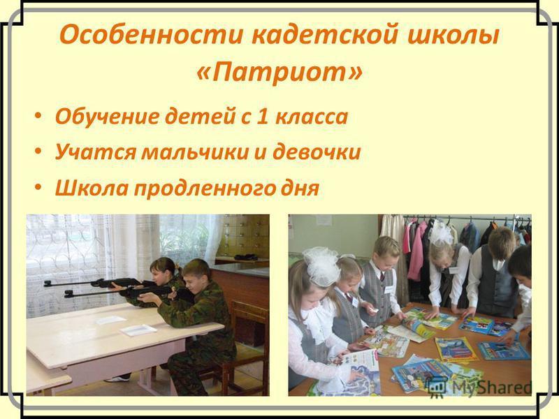 Особенности кадетской школы «Патриот» Обучение детей с 1 класса Учатся мальчики и девочки Школа продленного дня