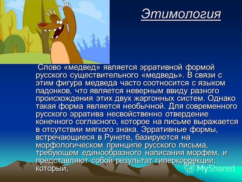 Этимология Этимология Слово «медвед» является эрративной формой русского существительного «медведь». В связи с этим фигура медведа часто соотносится с языком падонков, что является неверным ввиду разного происхождения этих двух жаргонных систем. Одна