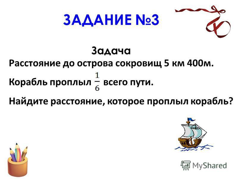 ЗАДАНИЕ 3 Задача Расстояние до острова сокровищ 5 км 400 м. Корабль проплыл всего пути. Найдите расстояние, которое проплыл корабль?