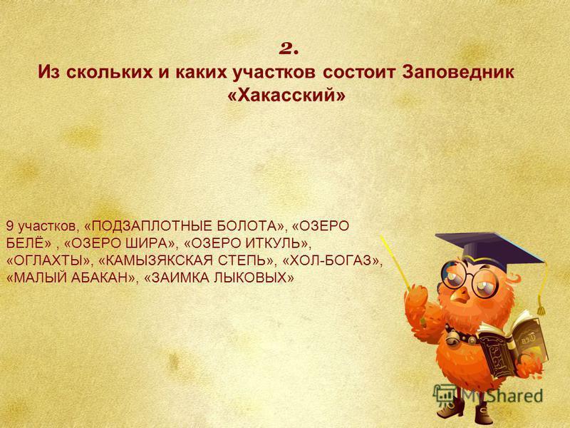 9 участков, «ПОДЗАПЛОТНЫЕ БОЛОТА», «ОЗЕРО БЕЛЁ», «ОЗЕРО ШИРА», «ОЗЕРО ИТКУЛЬ», «ОГЛАХТЫ», «КАМЫЗЯКСКАЯ СТЕПЬ», «ХОЛ-БОГАЗ», «МАЛЫЙ АБАКАН», «ЗАИМКА ЛЫКОВЫХ» Из скольких и каких участков состоит Заповедник «Хакасский» 2.