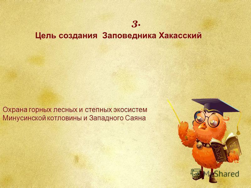 Охрана горных лесных и степных экосистем Минусинской котловины и Западного Саяна Цель создания Заповедника Хакасский 3.