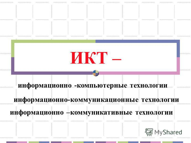 ИКТ – информационно -компьютерные технологии информационно-коммуникационные технологии информационно –коммуникативные технологии